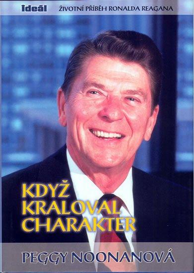 Noonanová Peggy: Když kraloval charakter - Životní příběh Ronalda Reagana