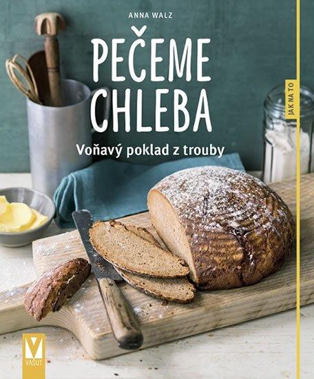 Walzová Anna: Pečeme chleba - Voňavý poklad z trouby