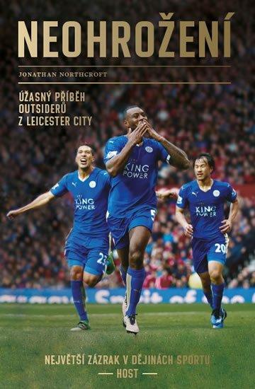Northcroft Jonathan: Neohrožení - Úžasný příběh outsiderů z Leicester City, největší zázrak v dě