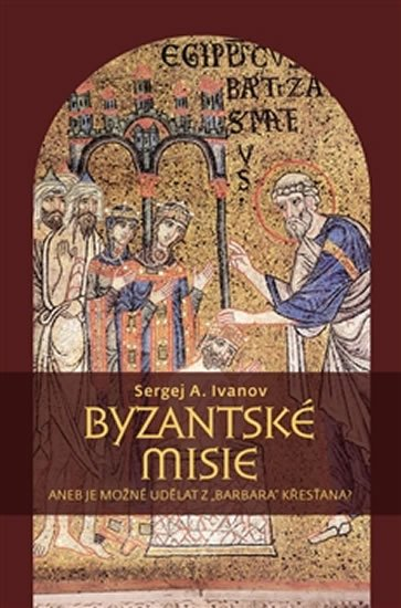 """Ivanov Sergej A.: Byzantské misie aneb Je možné udělat z """"barbara"""" křesťana?"""