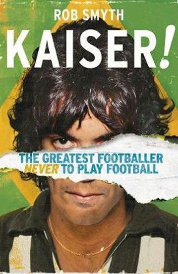 Smyth Rob: Kaiser : The Greatest Footballer Never To Play Football