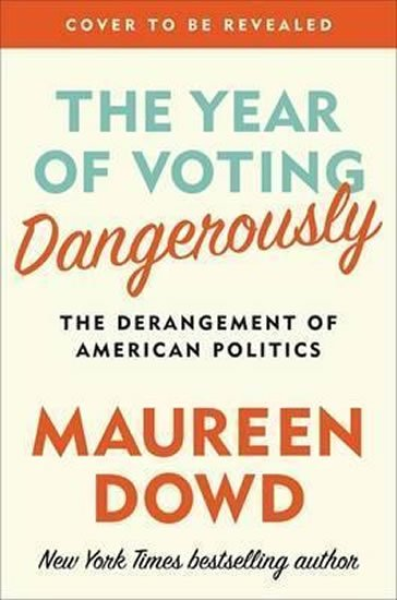 Dowd Maureen: The Year Of Voting Dangerously