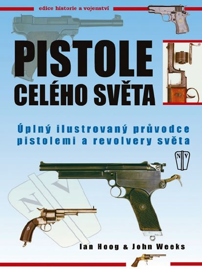 Hoog Ian, Weeks John: Pistole celého světa - Úplný ilustrovaný průvodce pistolemi a revolvery svě