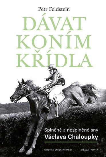 Feldstein Petr: Dávat koním křídla - Splněné a nesplněné sny Václava Chaloupky