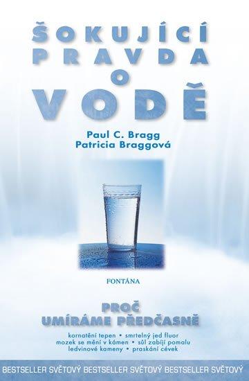 Bragg Paul C., Braggová Patricia,: Šokující pravda o vodě - Proč umíráme předčasně