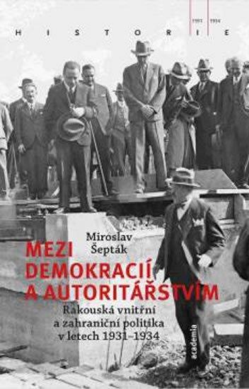 Šepták Miroslav: Mezi demokracií a autoritářstvím - Rakouská vnitřní a zahraniční politika v