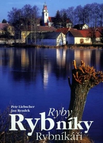 Liebscher Petr, Rendek Jan: Ryby, rybníky, rybníkáři