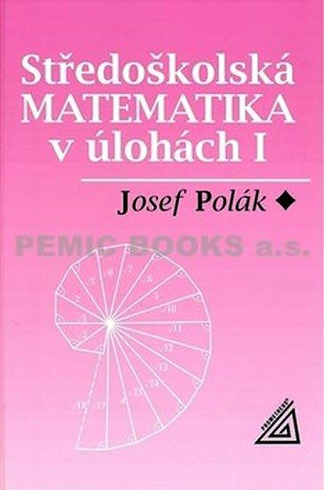 Polák Josef: Středoškolská matematika v úlohách I