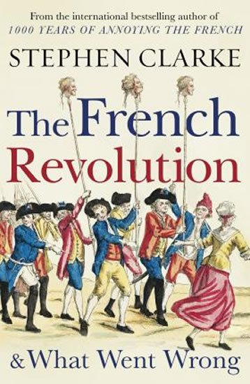 Clarke Stephen: The French Revolution and What Went Wrong