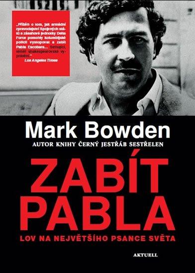 Bowden Mark: Zabít Pabla - Lov na největšího psance světa