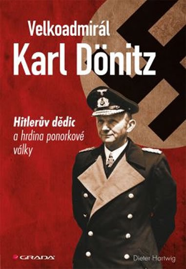 Hartwig Dieter: Velkoadmirál Karl Dönitz - Hitlerův dědic a hrdina ponorkové války