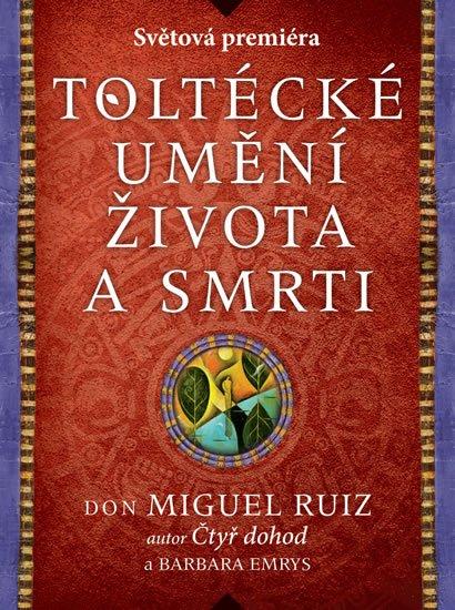 Ruiz Don Miguel, Emrys Barbara: Toltécké umění života a smrti - Příběh objevování