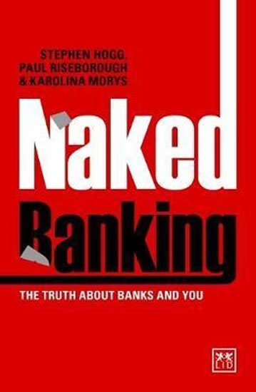 Hogg Stephen, Riseborough Paul: Naked Banking : The Truth About Banks and You
