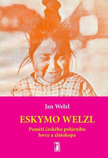 Welzl Jan: Eskymo Welzl - Paměti českého polárního lovce a zlatokopa