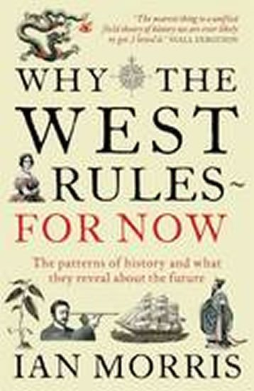 Morris Ian: Why the West Rules for Now : The Patterns of History and What They Reveal A
