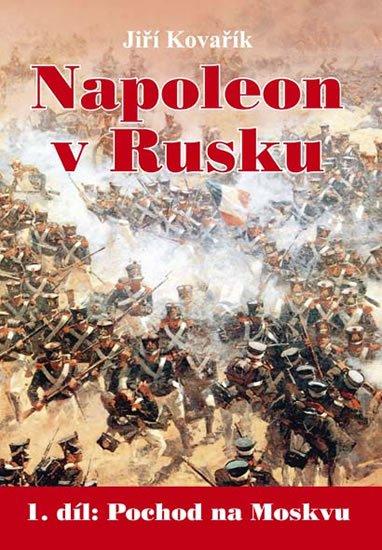 Kovařík Jiří: Napoleon v Rusku 1 - Pochod na Moskvu
