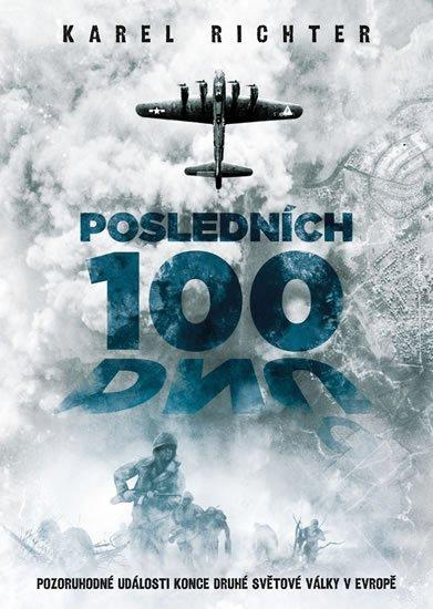 Richter Karel: Posledních 100 dnů - Pozoruhodné události konce druhé světové války v Evrop