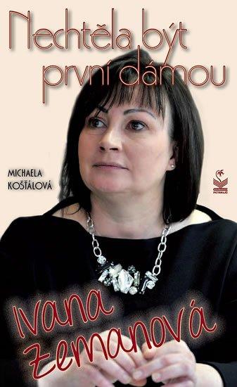 Košťálová Michaela: Ivana Zemanová - Nechtěla být první dámou