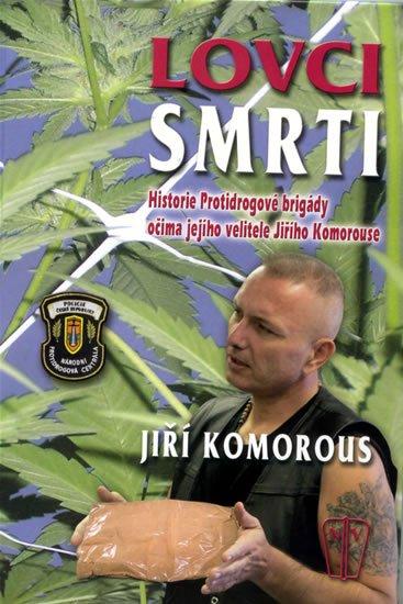 Komorous Jiří JUDr.: Lovci smrti - Historie Protidrogové brigády očima jejího velitele Jiřího Ko