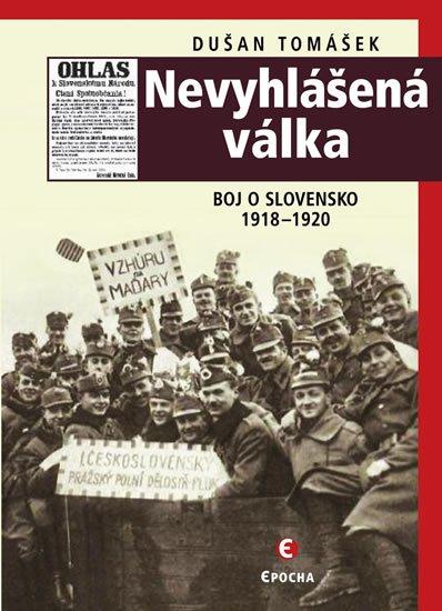 Tomášek Dušan: Nevyhlášená válka - Boj o Slovensko 1918-1920
