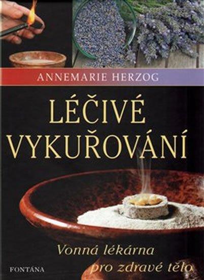 Herzog Annemarie: Léčivé vykuřování - Vonná lékárna pro zdravé tělo