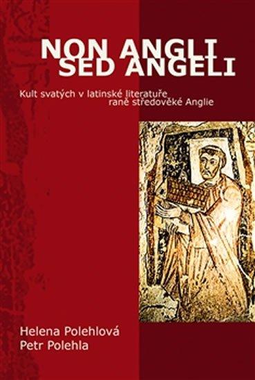 Polehlová Helena, Polehla Petr,: Non Angli sed Angeli - Kult svatých v latinské literatuře raně středověké A