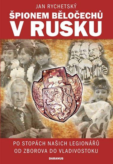 Rychetský Jan: Špionem Běločechů v Rusku - Po stopách našich legionářů od Zborova do Vladi