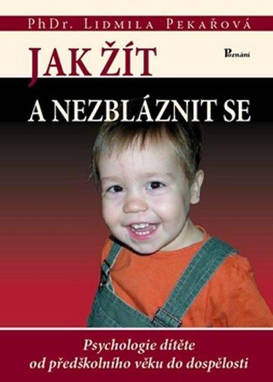 Pekařová Lidmila: Jak žít a nezbláznit se - Psychologie dítěte od předškolního věku do dospěl