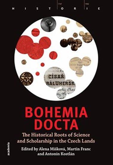 Míšková Alena, Franc Martin, Kostlán Antonín,: Bohemia docta - The Historical Roots of Science and Scholarschip in the Cze