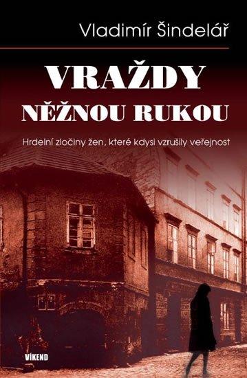 Šindelář Vladimír: Vraždy něžnou rukou - Hrdelní zločiny žen, které kdysi vzrušily veřejnost