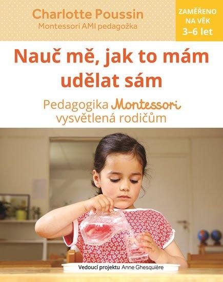 Poussin Charlotte: Nauč mě, abych udělal sám - Vysvětlení pedagogiky Montessori rodičům