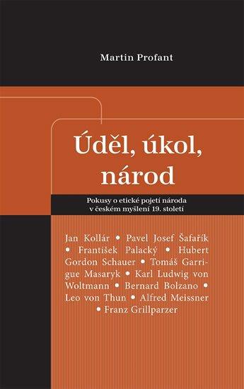 Profant Martin: Úděl, úkol, národ - Pokusy o etické pojetí národa v českém myšlení 19. stol