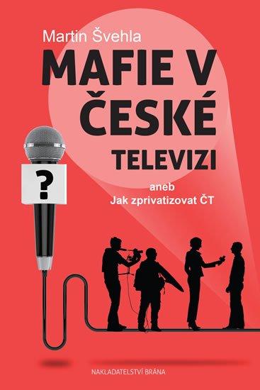 Švehla Martin: Mafie v České televizi aneb Jak zprivatizovat ČT