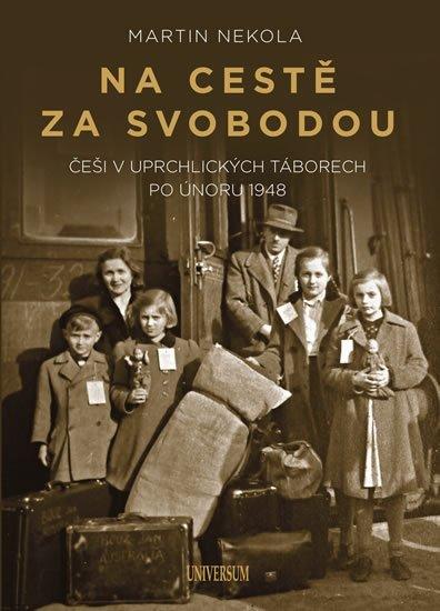 Nekola Martin: Na cestě za svobodou: Češi v uprchlických táborech po únoru 1948