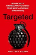 Kaiser Brittany: Targeted : My Inside Story of Cambridge Analytica and How Trump and Faceboo