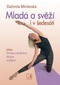 Mirčevská Dalimila: Mladá a svěží i v šedesáti - Jóga, čínská medicína, strava, myšlení