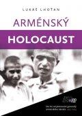 Lhoťan Lukáš: Arménský holocaust - Sto let od plánované genocidy arménského národa 1915-2