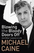 Caine Michael: Blowing the Bloody Doors Off: And Other Lessons in Life