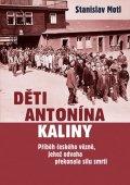 Motl Stanislav: Děti Antonína Kaliny - Příběh českého vězně, jehož odvaha překonala sílu sm