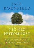 Kornfield Jack: Nic než přítomnost - Najděte svobodu, lásku a radost, ať jste kdekoli