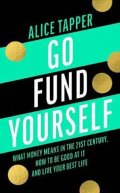 Tapper Alice: Go Fund Yourself : What Money Means in the 21st Century, How to be Good at