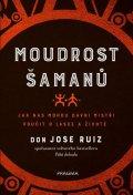 Ruiz Don Jose: Moudrost šamanů - Jak nás mohou dávní mistři poučit o lásce a životě