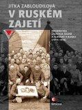 Zabloudilová Jitka: V ruském zajetí - Organizace zajatých Čechů a Slováků v Rusku (1914-1918)
