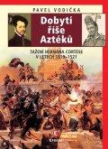 Vodička Pavel: Dobytí říše Aztéků - Tažení Hernána Cortése v letech 1519-1521