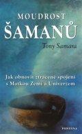 Samara Tony: Moudrost šamanů - Jak obnovit ztracené spojení s Matkou Zemí a Universem