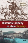 Šindelář Vladimír: Historické příběhy zestaré Šumavy