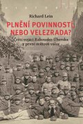 Lein Richard: Plnění povinností, nebo velezrada? - Čeští vojáci Rakousko-Uherska v první