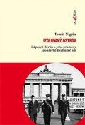 Nigrin Tomáš: Izolovaný ostrov - Západní Berlín a jeho proměny po stavbě Berlínské zdi