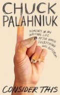Palahniuk Chuck: Consider This : Moments in My Writing Life after Which Everything Was Diffe