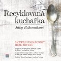 Rákosníková Jitka: Recyklovaná kuchařka Jitky Rákosníkové - Moderní domácnost beze zbytku